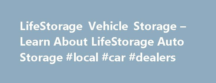 LifeStorage Vehicle Storage – Learn About LifeStorage Auto Storage #local #car #dealers http://germany.remmont.com/lifestorage-vehicle-storage-learn-about-lifestorage-auto-storage-local-car-dealers/  #auto storage # Vehicle Storage Vehicle storage is a great way to protect your automobile and keep it safe when you re not using it. With LifeStorage s month-to-month storage rentals, you can store your vehicle for as long as you need without having to worry about long-term contracts…