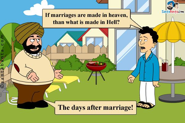 Santa: If marriages are made in heaven, than what is made in Hell? Banta: The days after marriage!