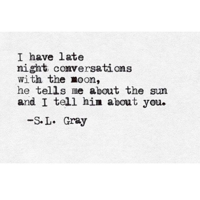 I have late night conversations with the moon, he tells me about the sun, and I tell him about you. -S. L. Gray