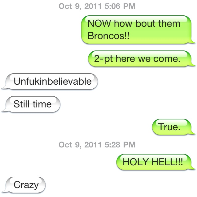 My dad's and my conversation during the Bronco game tonight.