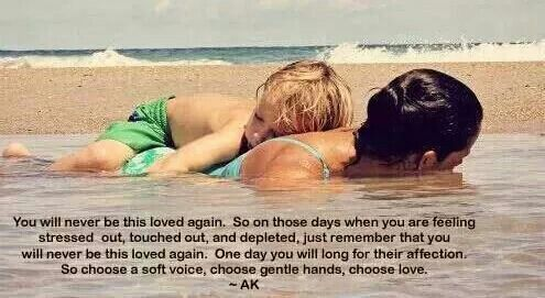 You will never be this loved again... So choose a soft voice, choose gentle hands, choose love.