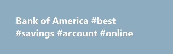 Bank of America #best #savings #account #online http://savings.nef2.com/bank-of-america-best-savings-account-online-2/  Checking and so much more Bank of America checking accounts offer convenience with features like Online Bill Pay, Mobile Banking Footnote 1 and access to thousands of ATMs. I want the basics Bank of America Core Checking Good for you if you use direct deposit and are looking for a simple straightforward personal checking account. Online and Mobile Banking link opens in a…