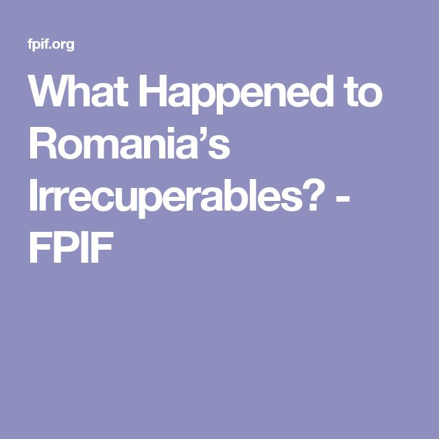 What Happened to Romania's Irrecuperables? - FPIF
