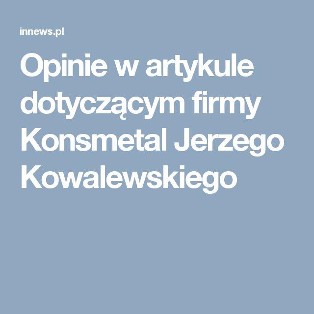 Opinie w artykule dotyczącym firmy Konsmetal Jerzego Kowalewskiego