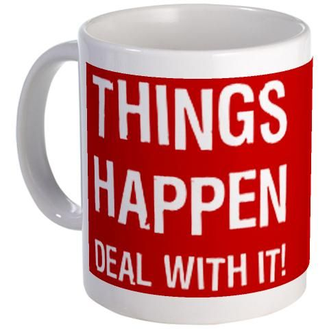 """Things Happen - Deal With It!"" Mug."