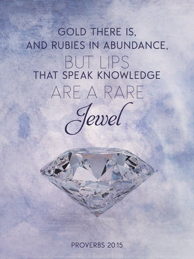 """""""There is gold and a multitude of rubies, But the lips of knowledge are a precious jewel."""" Proverbs 20:15 NKJV"""
