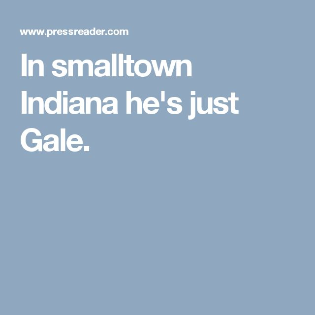 In smalltown Indiana he's just Gale.