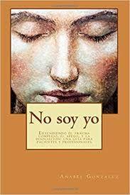 No soy yo : entendiendo el trauma complejo, el apego, y la disociación : una guía para pacientes y profesionales / Anabel Gonzalez