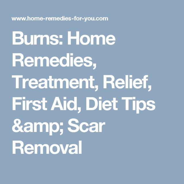 Burns: Home Remedies, Treatment, Relief, First Aid, Diet Tips & Scar Removal