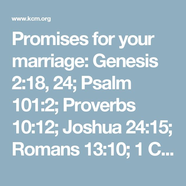 Promises for your marriage: Genesis 2:18, 24; Psalm 101:2; Proverbs 10:12; Joshua 24:15; Romans 13:10; 1 Corinthians 13:4-8; Ephesians 4:31-32, 5:21-33; 1 Peter 3:1-11; 1 John 4:15-21