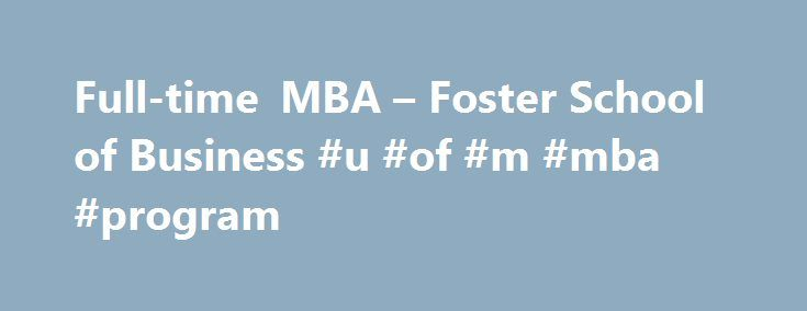 Full-time MBA – Foster School of Business #u #of #m #mba #program http://energy.nef2.com/full-time-mba-foster-school-of-business-u-of-m-mba-program/  # Full-time MBA Take your career to the next level with a Foster Full-time MBA degree. The nationally ranked Foster Full-time MBA Program gives you the power to design your own future. Build a Foster Full-time MBA curriculum distinctly suited to your career goals with the right blend of courses, internship and project experience, international…