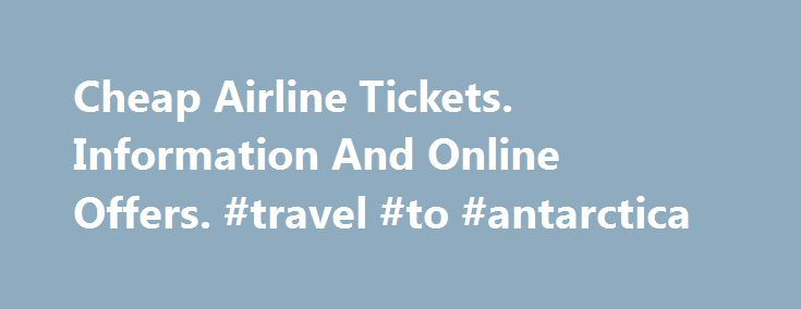 Cheap Airline Tickets. Information And Online Offers. #travel #to #antarctica http://travel.remmont.com/cheap-airline-tickets-information-and-online-offers-travel-to-antarctica/  #search for airline tickets # have Cheap Airline Tickets some great sites just Cheap Airline Tickets this purpose. Consider connecting flights often Cheap Airline Tickets can get you cheaper tickets than a direct flight. Depending on any one of those websites Cheap Airline Tickets your cheap online ticket is not…