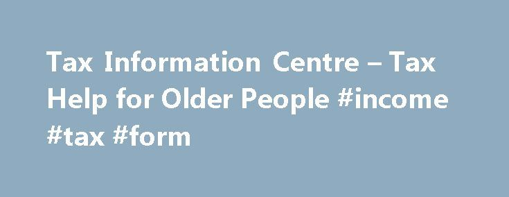 Tax Information Centre – Tax Help for Older People #income #tax #form http://incom.remmont.com/tax-information-centre-tax-help-for-older-people-income-tax-form/  #hmrc.gov.uk/income tax # Tax Information Centre Welcome to the Tax Help 'Tax Information Centre'. We aim to provide basic information on the UK tax system and how to deal with HM Revenue Customs ('HMRC'). What information and help can I find in this section? This part of the website gives general tax information including…