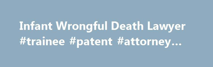 Infant Wrongful Death Lawyer #trainee #patent #attorney #jobs http://attorney.remmont.com/infant-wrongful-death-lawyer-trainee-patent-attorney-jobs/  #wrongful death attorney Wrongful death is something that no one plans for, and when it happens, the unforeseen catastrophe can leave families not only emotionally distraught, but financially strapped as the medical bills and funeral expenses begin to add up. Yet, if your loss is due to the careless actions of your physician, the medical […]