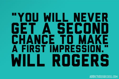 """You will never get a second chance to make a first impression."" -Will Rogers"