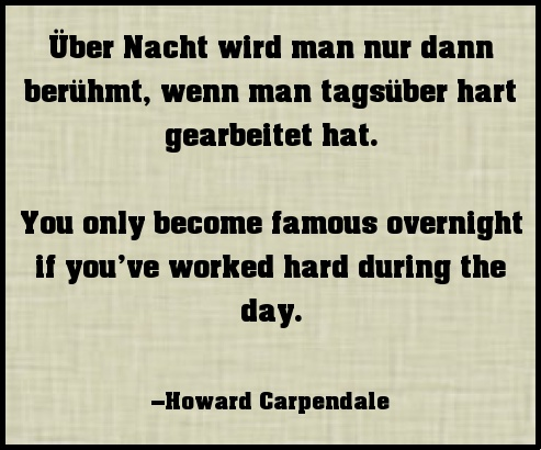 You only become famous overnight if you have worked hard during the day. Howard Carpendale #quote #german