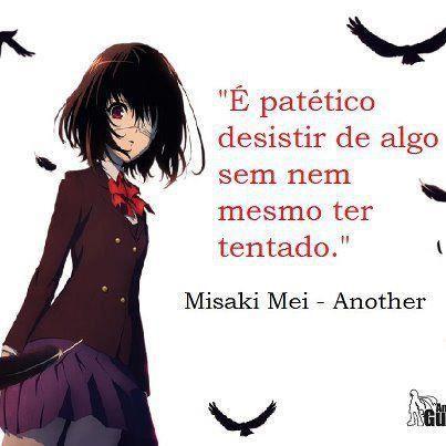 Bom pessoal, aqui uma das minhas frases preferidas de personagens de animes... que é a frase da Mei Misaki (eu *u*). Então, postem nos come...