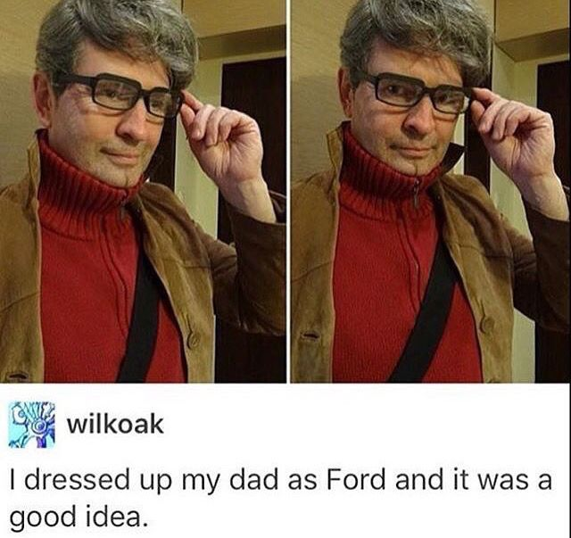 No you didn't dress your dad up as Ford, you freaking created a portal and sucked him out of the TV and into reality. This is so spot on perfect