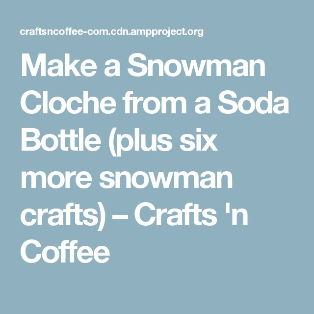Make a Snowman Cloche from a Soda Bottle (plus six more snowman crafts) – Crafts 'n Coffee