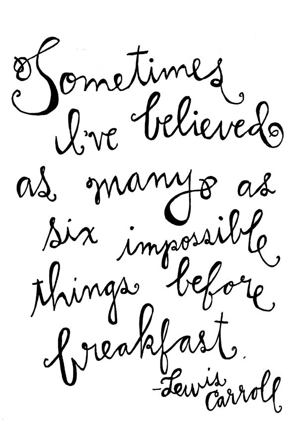 """Sometimes I've believed as many as six impossible things before breakfast"" - Lewis Carroll <3 Great quote."