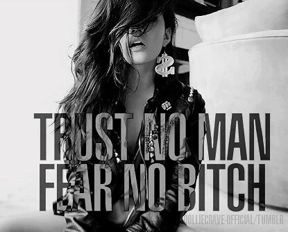 Trust no man. Fear no bitch, trust no pussy , suck no dick now play the roll and be the baddest bitch.