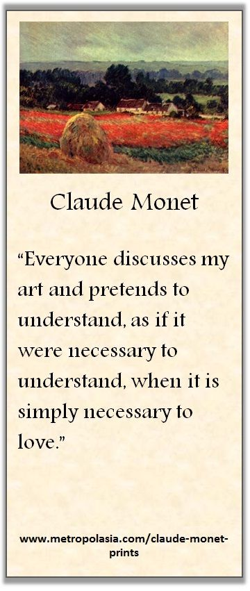 """""""Everyone discusses my art and pretends to understand, as if it were necessary to understand, when it is simply necessary to love."""" ( ~ Claude Monet )"""