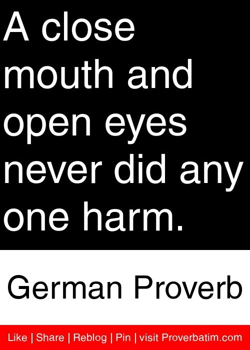 A close mouth and open eyes never did any one harm. - German Proverb #proverbs #quotes