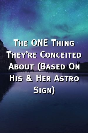 The ONE Thing They're Conceited About (Based On His & Her Astro Sign)