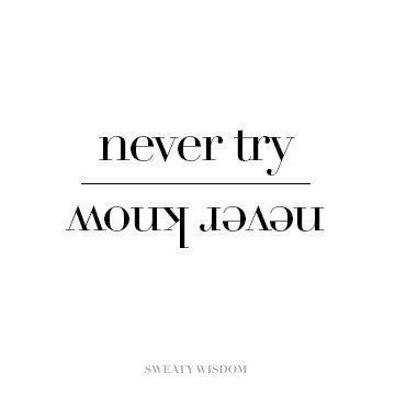 Never try... Never know
