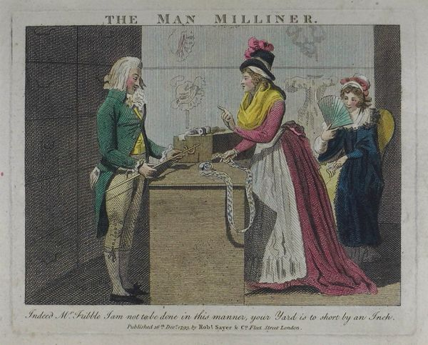 The Man Milliner. Hand-col, etching 16 Dec.1793, Robt. Sayer & C° Fleet St London. Interior of milliner's shop. The milliner & a lady stand facing each other across the counter. He is fashionably dressed & holds a yard-stick. She holds the end of a piece of ribbon & says, with raised forefinger: 'Indeed Mr Fribble I am not to be done in this manner, your Yard is to short by an Inch.' A second lady, seated in a chair, holding up a fan, watches the encounter with amusement BM 1861,0518.978