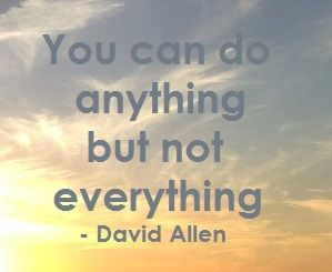 You can do anything but not everything - David Allen