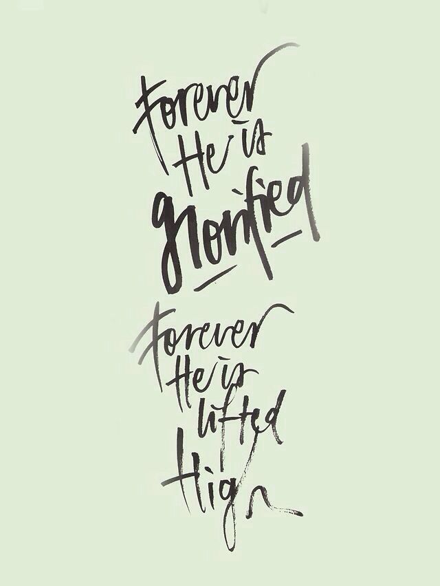 Forever He is glorified. Forever He is lifted high.
