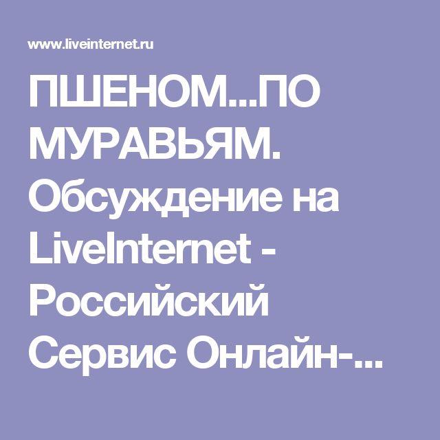 ПШЕНОМ...ПО МУРАВЬЯМ. Обсуждение на LiveInternet - Российский Сервис Онлайн-Дневников
