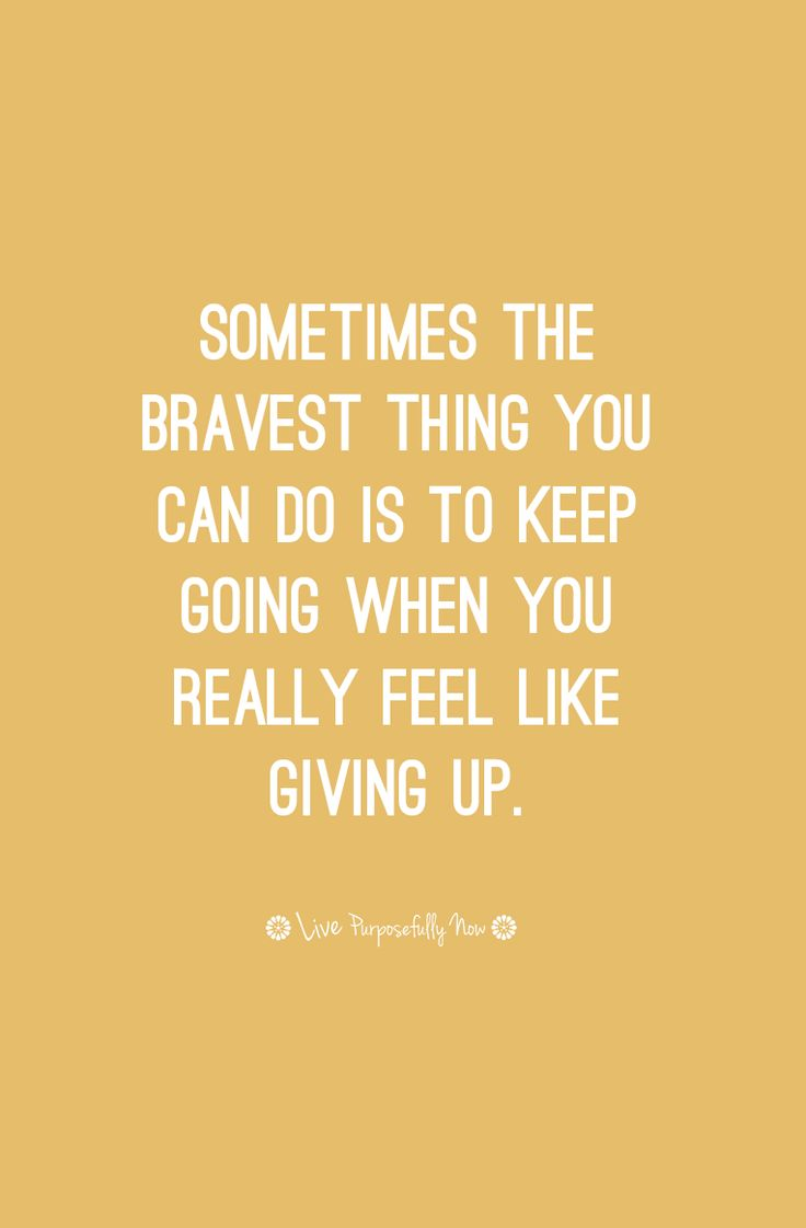 Sometimes the bravest thing you can do is keep going when you really feel like giving up. #persistence