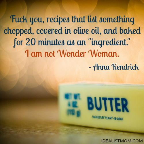 """""""F@$! you, recipes that list something chopped, covered in olive oil, and baked for 20 minutes as an 'ingredient.' I am not Wonder Woman."""" - Anna Kendrick (click thru for more awesome quotes)"""