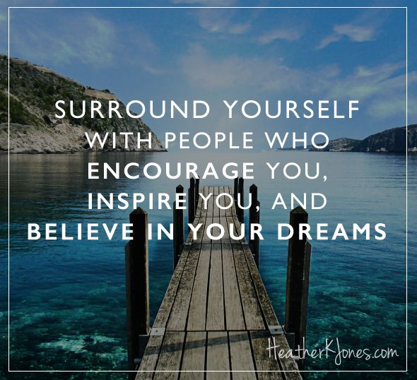 Surround yourself with people who encourage you, inspire you, and believe in your dreams
