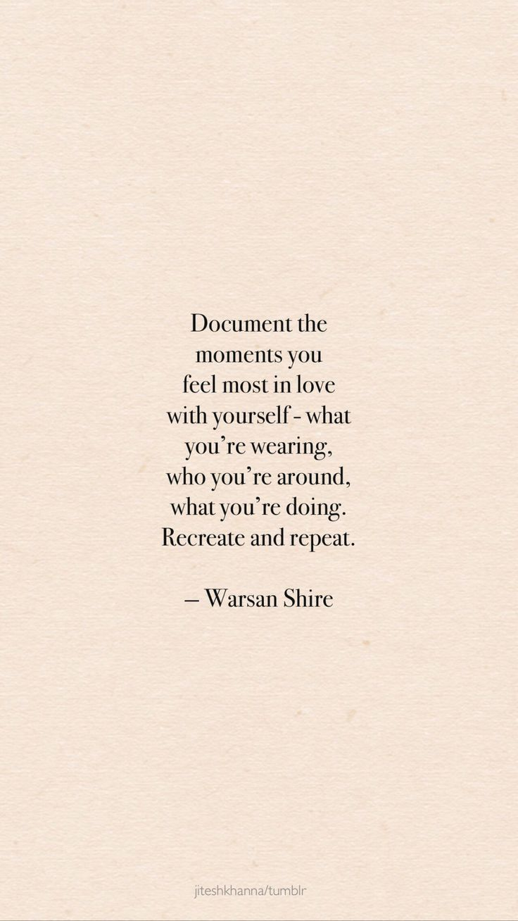 Document the moments you feel most in love with yourself - recreate + repeat!