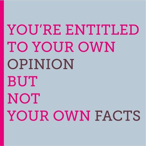 "YOU'RE ENTITLED TO YOUR OWN OPINION BUT NOT YOUR OWN FACTS. - Daniel Patrick Moynihan.      My board ""just the facts"" are often opinions.  I know that we often confuse facts with opinions!  So there is a bit of humor in my pins."
