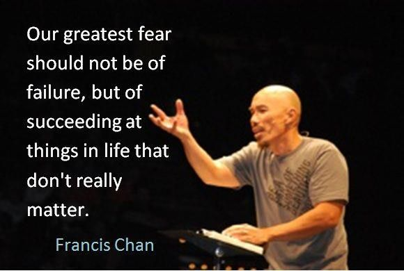 """""""Our greatest fear should not be of failure, but of succeeding at things in life that don't really matter."""" Francis Chan"""