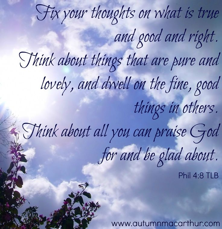 Fix your thoughts on what is true and good and right. Think about things that are pure and lovely, and dwell on the fine, good things in others. Think about all you can praise God for and be glad about.  Phil 4:8 TLB: