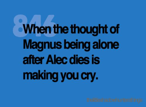 well my big thing is Tessa being alone when Jem dies then Will, and Henry, and Charlot until all she really has left is Magnus...