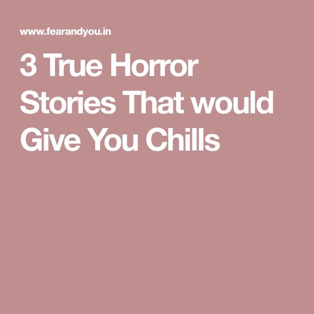 3 True Horror Stories That would Give You Chills