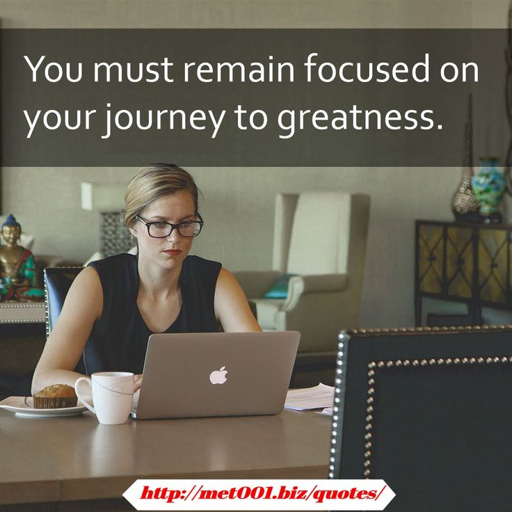 You must remain focused on your journey to greatness.Les Brown