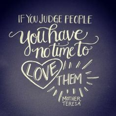 """If you judge people, you have no time to love them."" ~ Mother Teresa"