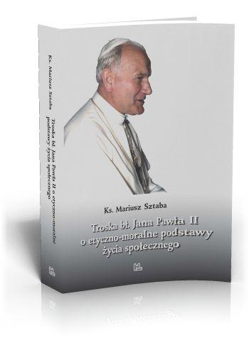 Ks. Mariusz Sztaba Troska bł. Jana Pawła II o etyczno-moralne podstawy życia społecznego  http://tyniec.com.pl/product_info.php?cPath=8&products_id=824