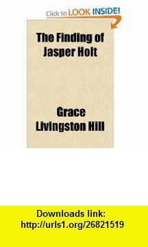 The Finding of Jasper Holt (9780217585811) Grace Livingston Hill , ISBN-10: 0217585817  , ISBN-13: 978-0217585811 ,  , tutorials , pdf , ebook , torrent , downloads , rapidshare , filesonic , hotfile , megaupload , fileserve