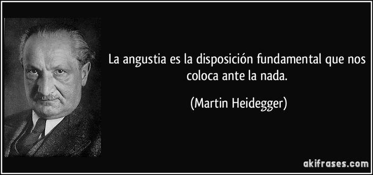 La angustia es la disposición fundamental que nos coloca ante la nada. (Martin Heidegger)