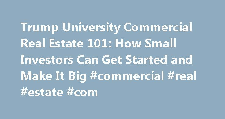 Trump University Commercial Real Estate 101: How Small Investors Can Get Started and Make It Big #commercial #real #estate #com http://commercial.remmont.com/trump-university-commercial-real-estate-101-how-small-investors-can-get-started-and-make-it-big-commercial-real-estate-com/  #commercial real estate how to # Trump University Commercial Real Estate 101: How Small Investors Can Get Started and Make It Big Description From the Inside Flap You Don't Have to Be a Billionaire to Make It Big…
