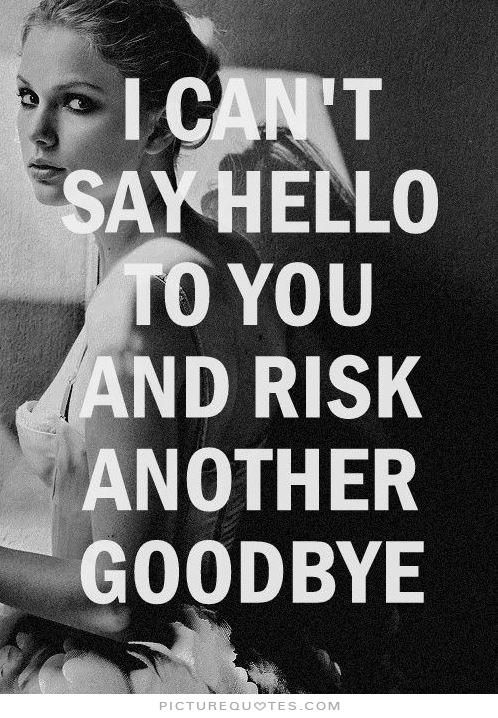 I can't say hello to you and risk another goodbye Picture Quote #1