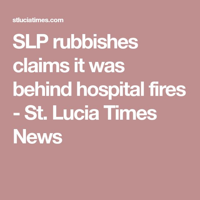 SLP rubbishes claims it was behind hospital fires - St. Lucia Times News